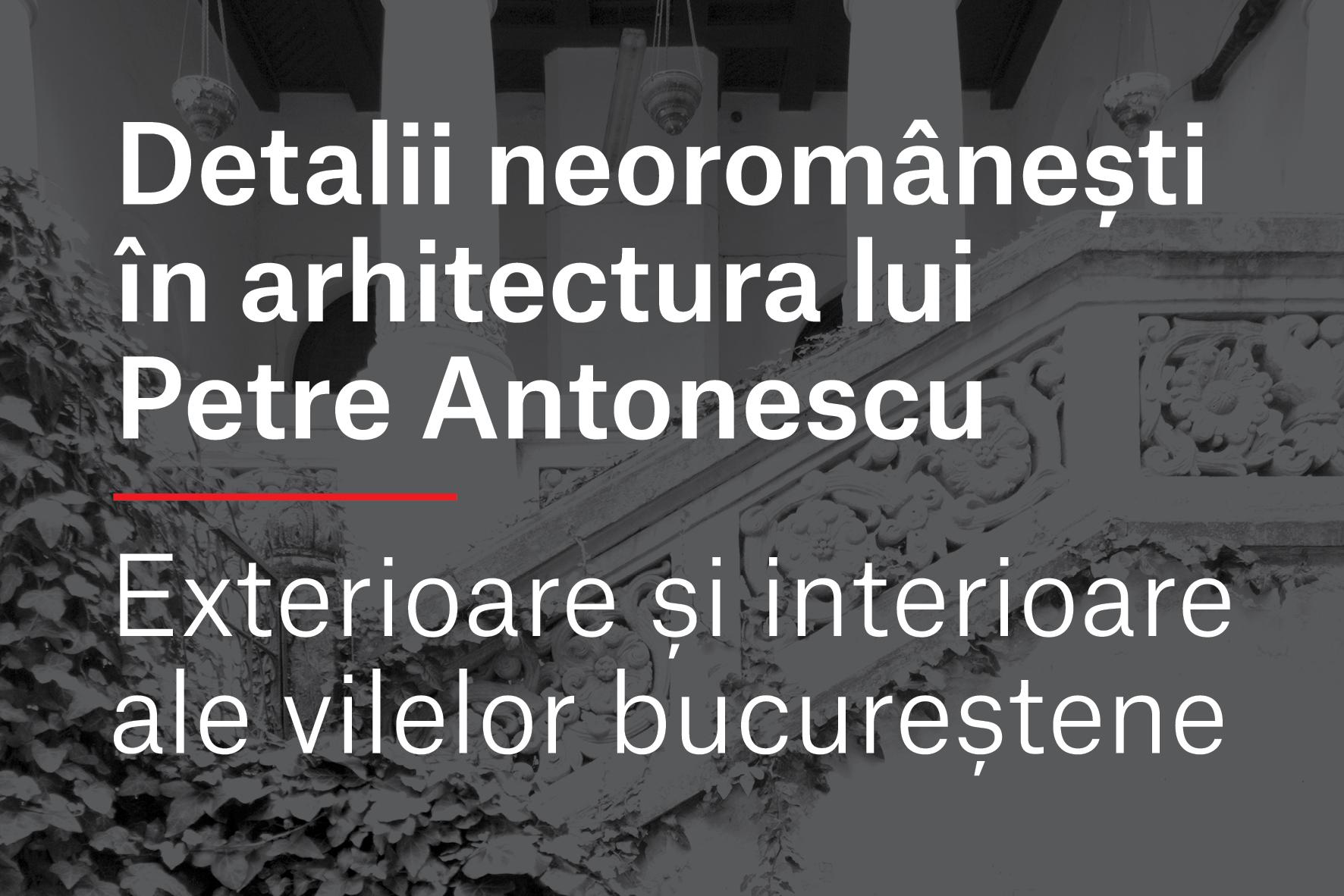 Detalii neoromânești în arhitectura lui Petre Antonescu. Exterioare și interioare ale vilelor bucureștene. 22-30 octombrie 2016